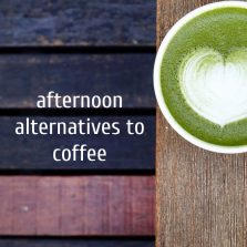 Afternoon alternatives to coffee.
