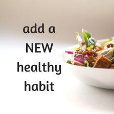 Add a NEW healthy habit.