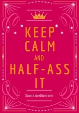 Keep Calm & Half-Ass It